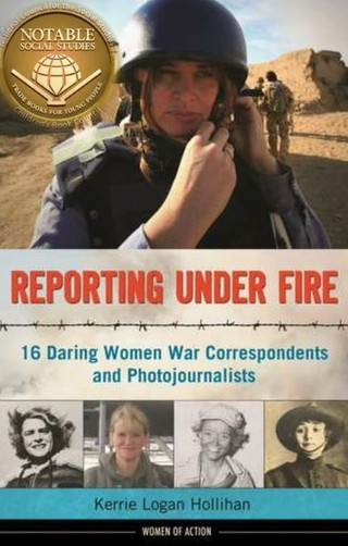 Reporting Under Fire: 16 Daring Women War Correspondents and Photojournalists